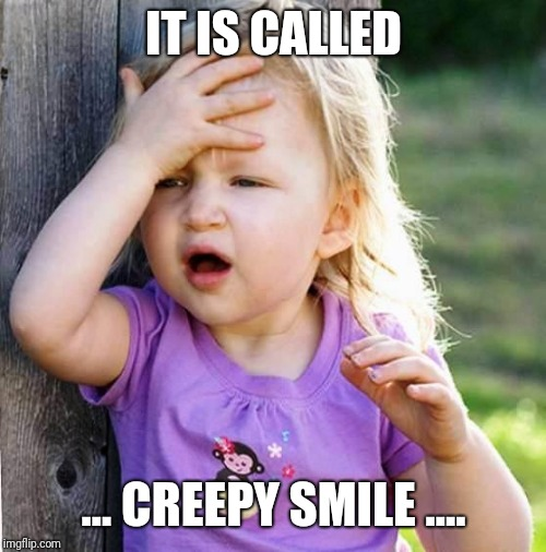 duh | IT IS CALLED ... CREEPY SMILE .... | image tagged in duh | made w/ Imgflip meme maker