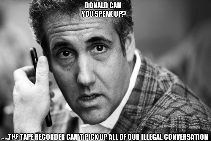 The answer is Cohen in the wind | DONALD CAN YOU SPEAK UP? THE TAPE RECORDER CAN'T PICK UP ALL OF OUR ILLEGAL CONVERSATION | image tagged in donald trump,michael cohen,trump scandals,trump russia collusion | made w/ Imgflip meme maker