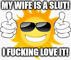 so glad sunny smiley | MY WIFE IS A S**T! I F**KING LOVE IT! | image tagged in so glad sunny smiley | made w/ Imgflip meme maker