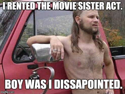 I guess i wont be checking out sister act 2 | I RENTED THE MOVIE SISTER ACT. BOY WAS I DISSAPOINTED. | image tagged in memes,almost politically correct redneck | made w/ Imgflip meme maker