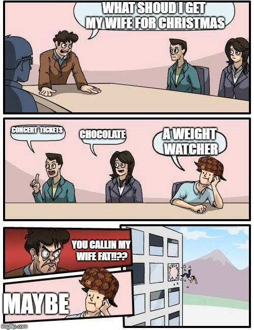 Boardroom Meeting Suggestion Meme | WHAT SHOUD I GET MY WIFE FOR CHRISTMAS CONCERT  TICKETS CHOCOLATE A WEIGHT WATCHER YOU CALLIN MY WIFE FAT!!?? MAYBE | image tagged in memes,boardroom meeting suggestion,scumbag | made w/ Imgflip meme maker