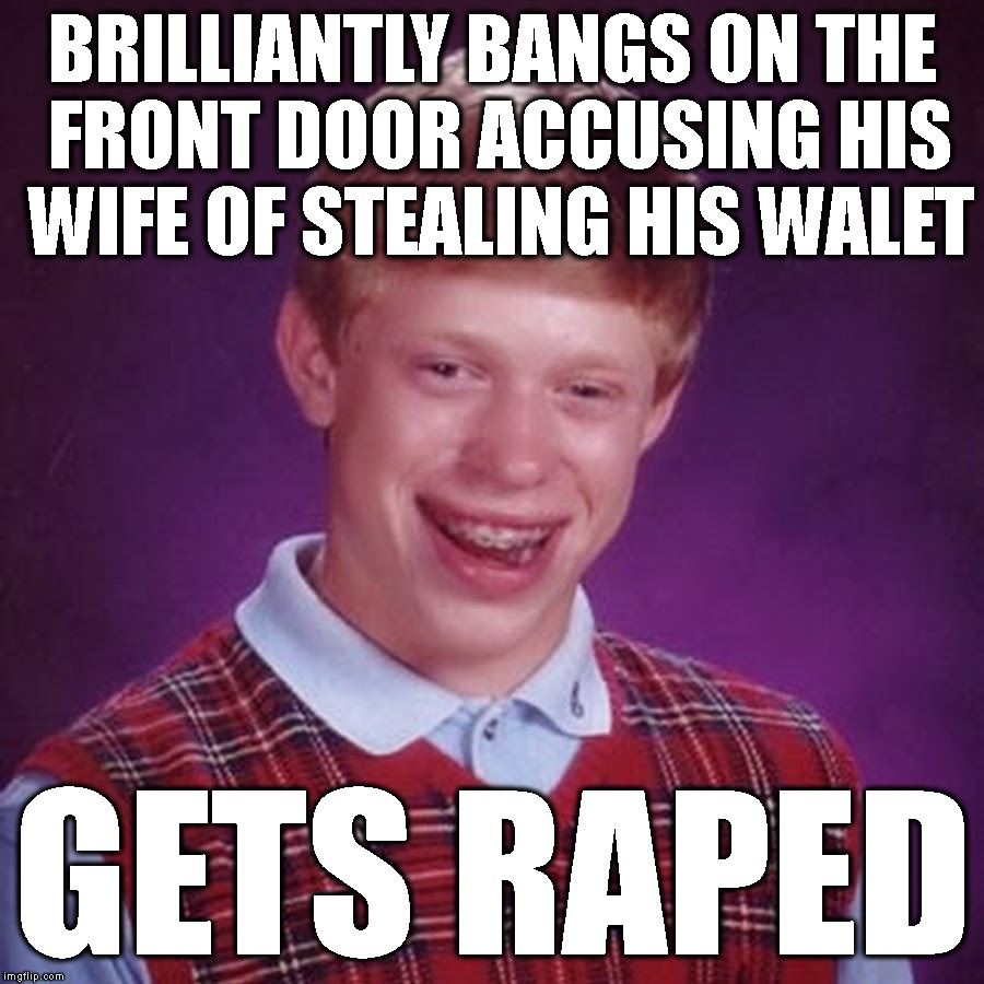 BRILLIANTLY BANGS ON THE FRONT DOOR ACCUSING HIS WIFE OF STEALING HIS WALET GETS **PED | made w/ Imgflip meme maker