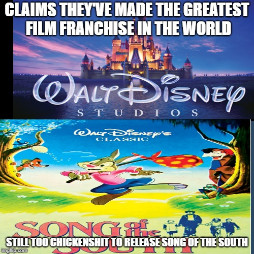 Disney Meme | CLAIMS THEY'VE MADE THE GREATEST FILM FRANCHISE IN THE WORLD STILL TOO CHICKENSHIT TO RELEASE SONG OF THE SOUTH | image tagged in disney,song of the south | made w/ Imgflip meme maker