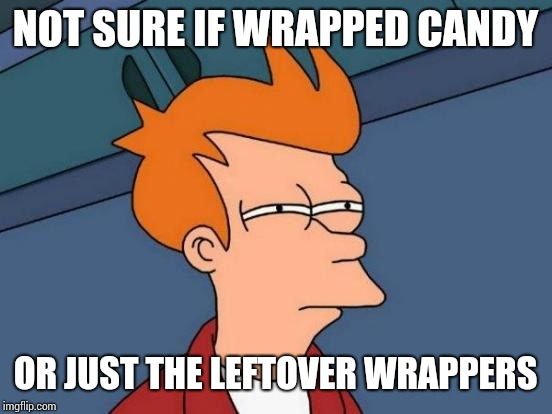 Futurama Fry Meme | NOT SURE IF WRAPPED CANDY OR JUST THE LEFTOVER WRAPPERS | image tagged in memes,futurama fry | made w/ Imgflip meme maker