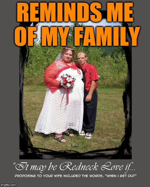 Reminds me of the time I spent in the Ozarks | REMINDS ME OF MY FAMILY | image tagged in redneck hillbilly,hillbilly,wedding,funny meme | made w/ Imgflip meme maker