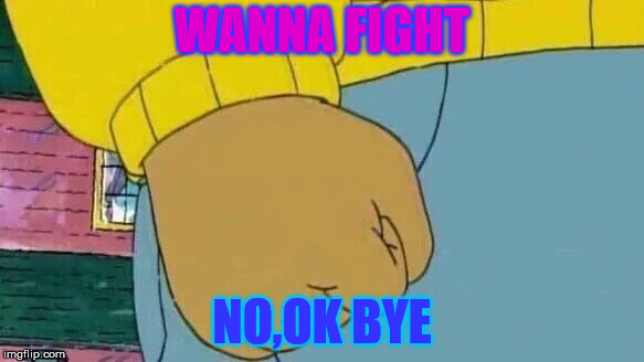 Arthur Fist Meme | WANNA FIGHT NO,OK BYE | image tagged in memes,arthur fist | made w/ Imgflip meme maker