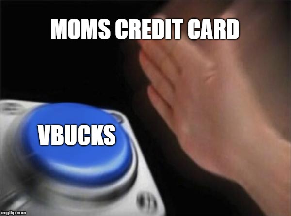 Blank Nut Button Meme | MOMS CREDIT CARD VBUCKS | image tagged in memes,blank nut button | made w/ Imgflip meme maker