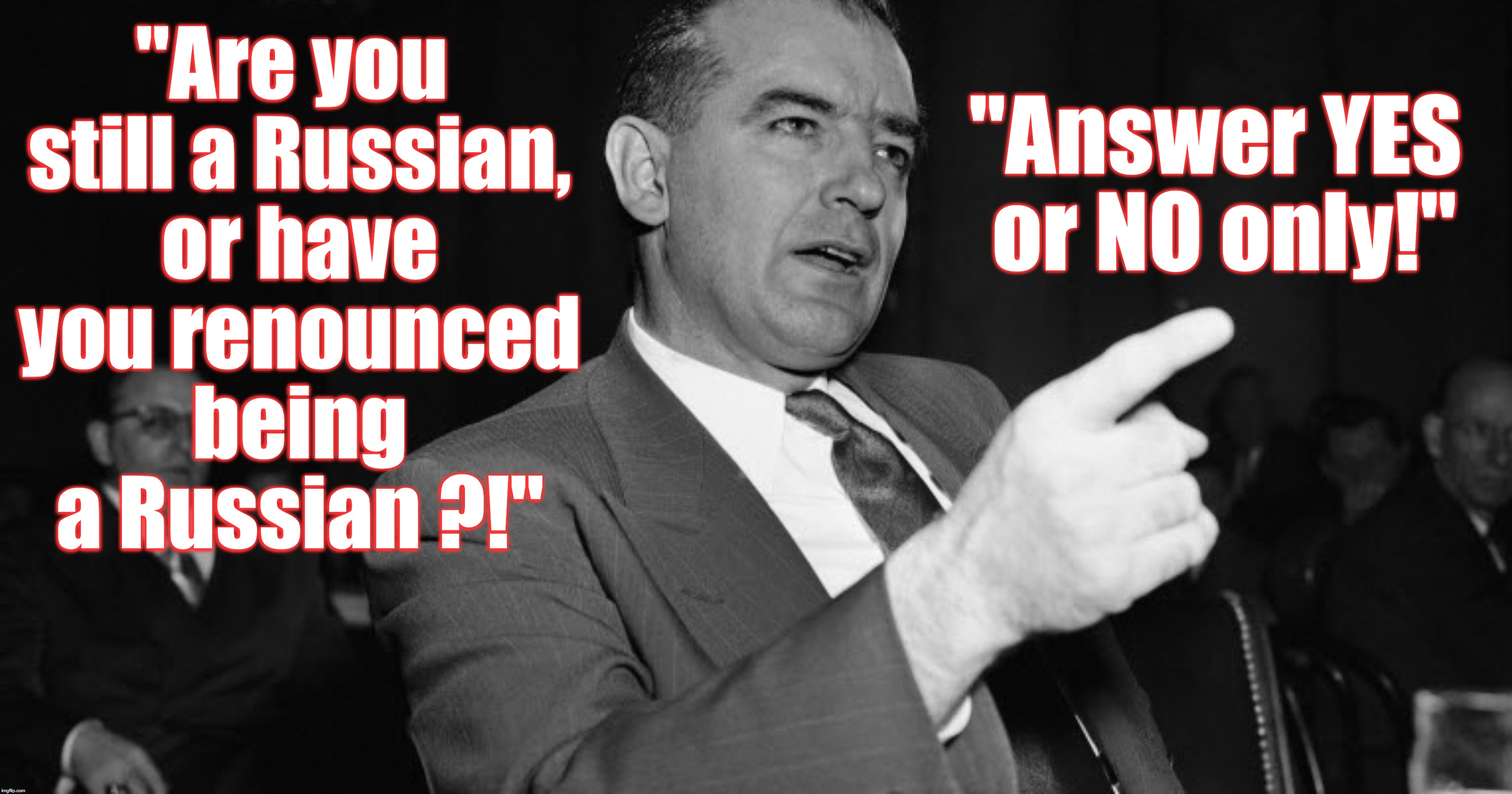 """Are you still a Russian, or have you renounced being a Russian ?!"" ""Answer YES or NO only!"" 
