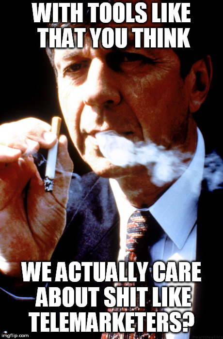 X Files Cancer Man | WITH TOOLS LIKE THAT YOU THINK WE ACTUALLY CARE ABOUT SHIT LIKE TELEMARKETERS? | image tagged in x files cancer man | made w/ Imgflip meme maker