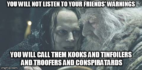 It takes a true wizard to wake some people up from their spells | YOU WILL NOT LISTEN TO YOUR FRIENDS' WARNINGS YOU WILL CALL THEM KOOKS AND TINFOILERS AND TROOFERS AND CONSPIRATARDS | image tagged in grima wormtongue,conspiracy,tinfoil hat,truth | made w/ Imgflip meme maker