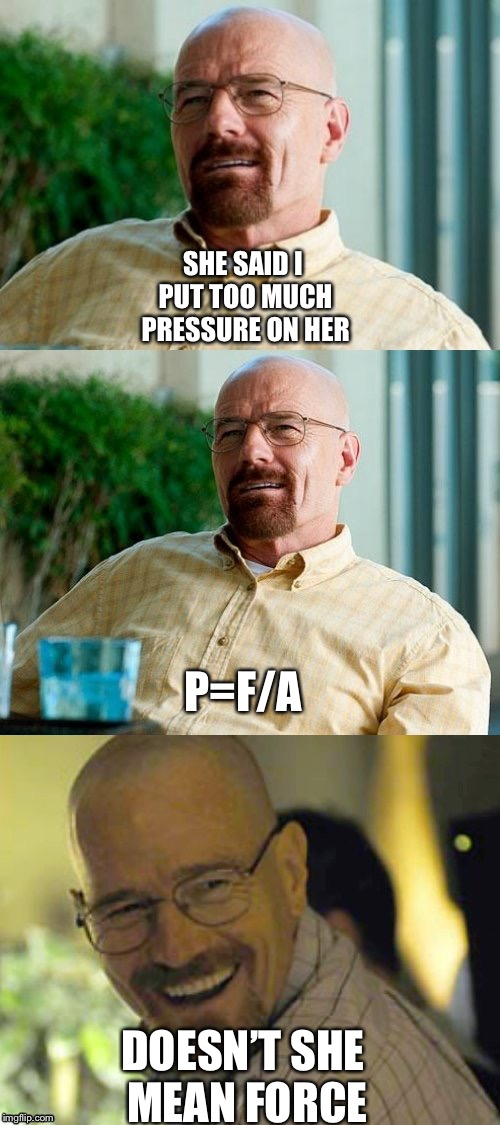 Breaking Bad Pun | SHE SAID I PUT TOO MUCH PRESSURE ON HER DOESN'T SHE MEAN FORCE P=F/A | image tagged in breaking bad pun | made w/ Imgflip meme maker