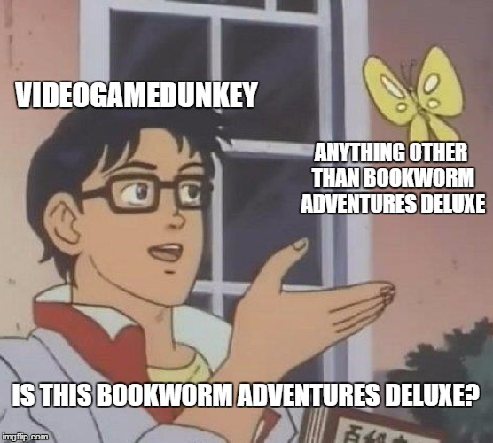 Is This A Pigeon Meme | VIDEOGAMEDUNKEY ANYTHING OTHER THAN BOOKWORM ADVENTURES DELUXE IS THIS BOOKWORM ADVENTURES DELUXE? | image tagged in memes,is this a pigeon | made w/ Imgflip meme maker