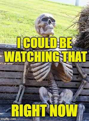 Waiting Skeleton Meme | I COULD BE WATCHING THAT RIGHT NOW | image tagged in memes,waiting skeleton | made w/ Imgflip meme maker