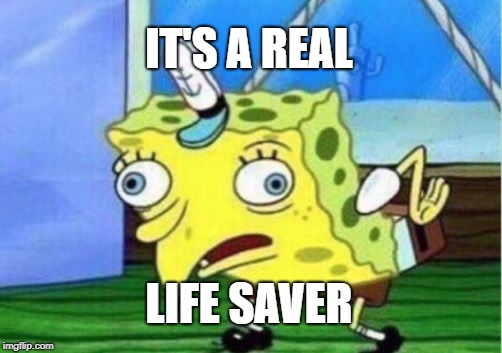 Mocking Spongebob Meme | IT'S A REAL LIFE SAVER | image tagged in memes,mocking spongebob | made w/ Imgflip meme maker