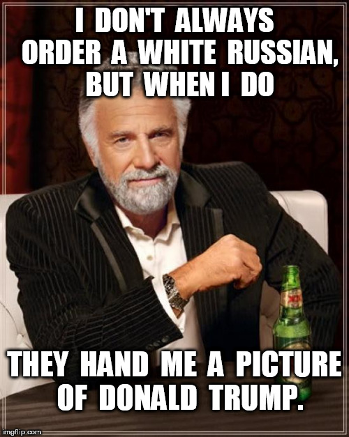 A White Russian Donald Trump | I  DON'T  ALWAYS  ORDER  A  WHITE  RUSSIAN,  BUT  WHEN I  DO THEY  HAND  ME  A  PICTURE  OF  DONALD  TRUMP. | image tagged in memes,the most interesting man in the world,donald trump | made w/ Imgflip meme maker