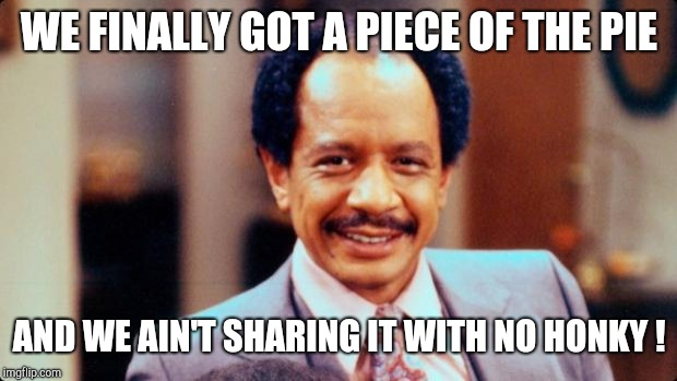 George Jefferson | WE FINALLY GOT A PIECE OF THE PIE AND WE AIN'T SHARING IT WITH NO HONKY ! | image tagged in george jefferson | made w/ Imgflip meme maker