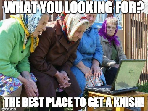 Babushkas On Facebook | WHAT YOU LOOKING FOR? THE BEST PLACE TO GET A KNISH! | image tagged in memes,babushkas on facebook | made w/ Imgflip meme maker