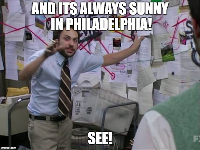Charlie Conspiracy (Always Sunny in Philidelphia) | AND ITS ALWAYS SUNNY IN PHILADELPHIA! SEE! | image tagged in charlie conspiracy always sunny in philidelphia | made w/ Imgflip meme maker