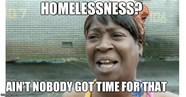 ain't nobody got time for that | HOMELESSNESS? AIN'T NOBODY GOT TIME FOR THAT | image tagged in ain't nobody got time for that | made w/ Imgflip meme maker
