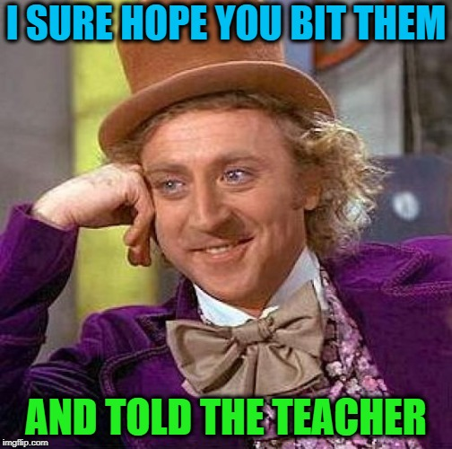 Creepy Condescending Wonka Meme | I SURE HOPE YOU BIT THEM AND TOLD THE TEACHER | image tagged in memes,creepy condescending wonka | made w/ Imgflip meme maker