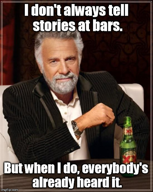 The Most Interesting Man In The World Meme | I don't always tell stories at bars. But when I do, everybody's already heard it. | image tagged in memes,the most interesting man in the world | made w/ Imgflip meme maker