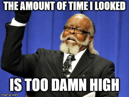 Too Damn High Meme | THE AMOUNT OF TIME I LOOKED IS TOO DAMN HIGH | image tagged in memes,too damn high | made w/ Imgflip meme maker