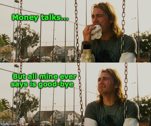 First World Stoner Problems | Money talks... But all mine ever says is good-bye | image tagged in memes,first world stoner problems,money | made w/ Imgflip meme maker
