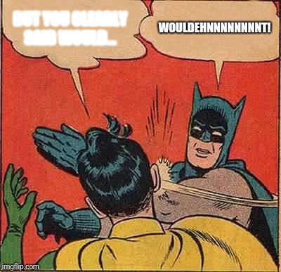 Here's the latest job Donald has created: taking responsibility for reading his mind | BUT YOU CLEARLY SAID WOULD... WOULDEHNNNNNNNNT! | image tagged in memes,batman slapping robin | made w/ Imgflip meme maker