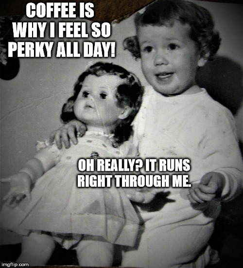 Coffee...perfect or piddling? | COFFEE IS WHY I FEEL SO PERKY ALL DAY! OH REALLY? IT RUNS RIGHT THROUGH ME. | image tagged in coffee,toddler,doll,50's | made w/ Imgflip meme maker