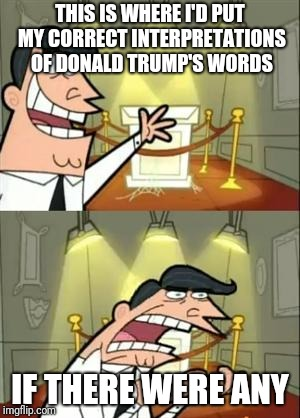 Reward: a big, fat, shiny covfefe | THIS IS WHERE I'D PUT MY CORRECT INTERPRETATIONS OF DONALD TRUMP'S WORDS IF THERE WERE ANY | image tagged in memes,this is where i'd put my trophy if i had one | made w/ Imgflip meme maker