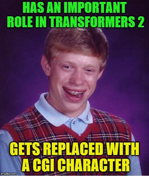 Bad Luck Brian Meme | HAS AN IMPORTANT ROLE IN TRANSFORMERS 2 GETS REPLACED WITH A CGI CHARACTER | image tagged in memes,bad luck brian | made w/ Imgflip meme maker