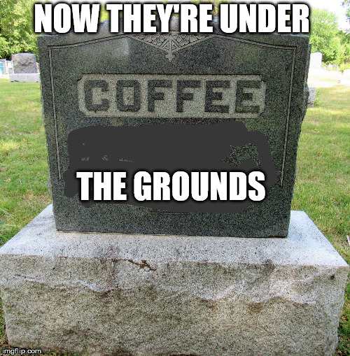 Coffee Under Grounds  | NOW THEY'RE UNDER THE GROUNDS | image tagged in deathofcoffee,death,coffee,cemetery,bad puns | made w/ Imgflip meme maker