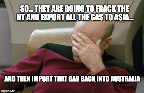 Captain Picard Facepalm Meme | SO... THEY ARE GOING TO FRACK THE NT AND EXPORT ALL THE GAS TO ASIA... AND THEN IMPORT THAT GAS BACK INTO AUSTRALIA | image tagged in memes,captain picard facepalm | made w/ Imgflip meme maker