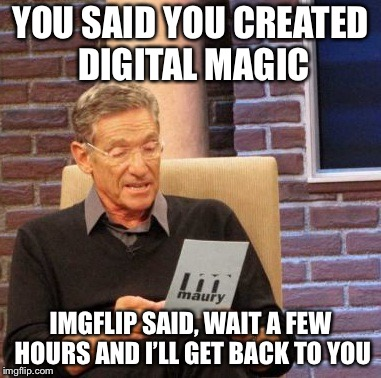 It's been a long weekend for us | YOU SAID YOU CREATED DIGITAL MAGIC IMGFLIP SAID, WAIT A FEW HOURS AND I'LL GET BACK TO YOU | image tagged in memes,maury lie detector | made w/ Imgflip meme maker