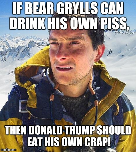 Bear Grylls Meme | IF BEAR GRYLLS CAN DRINK HIS OWN PISS, THEN DONALD TRUMP SHOULD EAT HIS OWN CRAP! | image tagged in memes,bear grylls | made w/ Imgflip meme maker
