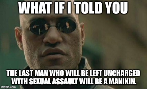 Manikin sexual assault | WHAT IF I TOLD YOU THE LAST MAN WHO WILL BE LEFT UNCHARGED WITH SEXUAL ASSAULT WILL BE A MANIKIN. | image tagged in memes,matrix morpheus,manikin,sexual assault,pervert,statue | made w/ Imgflip meme maker