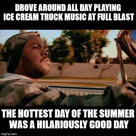 Ice Cube playing Ice Cream  |  DROVE AROUND ALL DAY PLAYING ICE CREAM TRUCK MUSIC AT FULL BLAST; THE HOTTEST DAY OF THE SUMMER WAS A HILARIOUSLY GOOD DAY | image tagged in ice cube today was a good day,memes,ice cream truck,stupid humor | made w/ Imgflip meme maker
