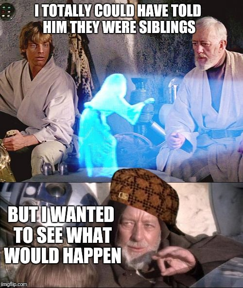Obi, you dirty old man! | I TOTALLY COULD HAVE TOLD HIM THEY WERE SIBLINGS BUT I WANTED TO SEE WHAT WOULD HAPPEN | image tagged in memes,star wars,awkward moment,luke skywalker,obiwan,princess leia | made w/ Imgflip meme maker