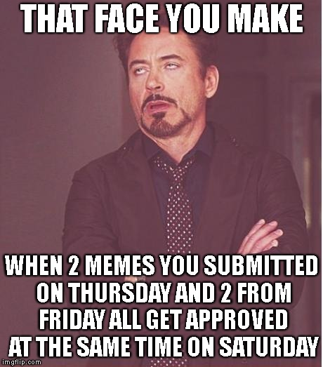 Great! Now, I Have Doubles | THAT FACE YOU MAKE WHEN 2 MEMES YOU SUBMITTED ON THURSDAY AND 2 FROM FRIDAY ALL GET APPROVED AT THE SAME TIME ON SATURDAY | image tagged in face you make robert downey jr,mods,imgflip,imgflip unite,submissions,wtf | made w/ Imgflip meme maker