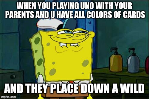 Dont You Squidward Meme | WHEN YOU PLAYING UNO WITH YOUR PARENTS AND U HAVE ALL COLORS OF CARDS AND THEY PLACE DOWN A WILD | image tagged in memes,dont you squidward | made w/ Imgflip meme maker