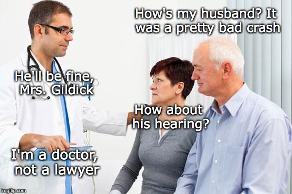 Post Accident Report | How's my husband? It was a pretty bad crash He'll be fine, Mrs. Gildick How about his hearing? I'm a doctor, not a lawyer | image tagged in how people view doctors,car accident | made w/ Imgflip meme maker