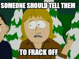 SOMEONE SHOULD TELL THEM TO FRACK OFF | made w/ Imgflip meme maker