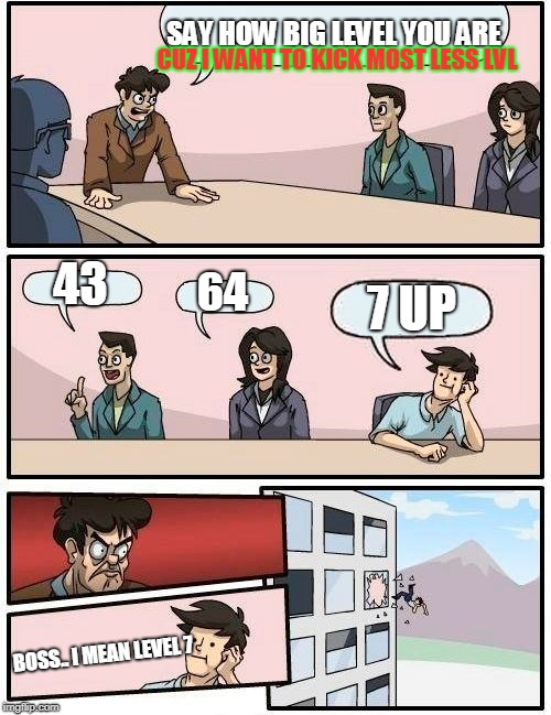 Boardroom Meeting Suggestion Meme | SAY HOW BIG LEVEL YOU ARE 43 64 7 UP CUZ I WANT TO KICK MOST LESS LVL BOSS.. I MEAN LEVEL 7 | image tagged in memes,boardroom meeting suggestion | made w/ Imgflip meme maker