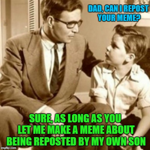 Father and Son | DAD, CAN I REPOST YOUR MEME? SURE, AS LONG AS YOU LET ME MAKE A MEME ABOUT BEING REPOSTED BY MY OWN SON | image tagged in father and son,memes,repost | made w/ Imgflip meme maker