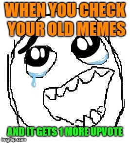 Happy Guy Rage Face | WHEN YOU CHECK YOUR OLD MEMES AND IT GETS 1 MORE UPVOTE | image tagged in memes,happy guy rage face,upvotes | made w/ Imgflip meme maker