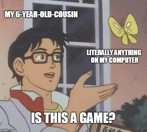 Let's play Calculator | MY 6-YEAR-OLD-COUSIN LITERALLY ANYTHING ON MY COMPUTER IS THIS A GAME? | image tagged in memes,is this a pigeon | made w/ Imgflip meme maker