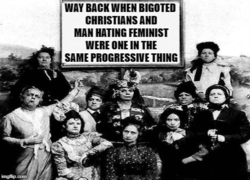 Left Wing Conservatives | WAY BACK WHEN BIGOTED CHRISTIANS AND MAN HATING FEMINIST WERE ONE IN THE SAME PROGRESSIVE THING | image tagged in suffrage,feminist,christians,reform school,prude,prohibitionist | made w/ Imgflip meme maker