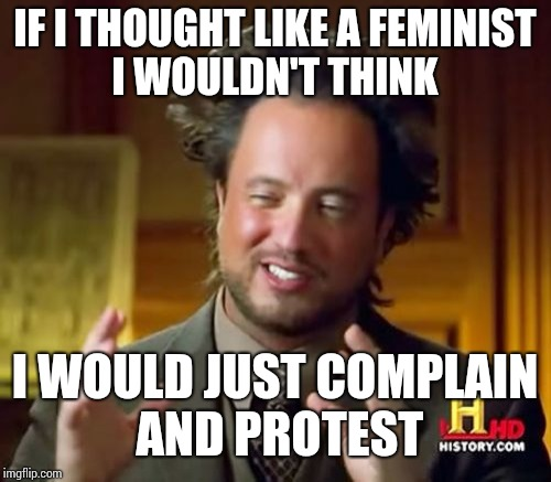 Ancient Aliens Meme | IF I THOUGHT LIKE A FEMINIST I WOULDN'T THINK I WOULD JUST COMPLAIN AND PROTEST | image tagged in memes,ancient aliens | made w/ Imgflip meme maker