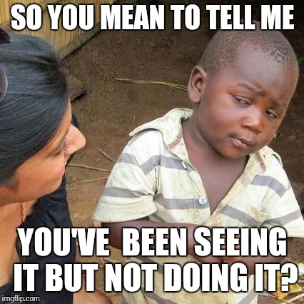 Third World Skeptical Kid Meme | SO YOU MEAN TO TELL ME YOU'VE  BEEN SEEING IT BUT NOT DOING IT? | image tagged in memes,third world skeptical kid | made w/ Imgflip meme maker