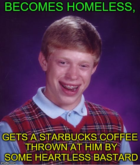 Bad Luck Brian Meme | BECOMES HOMELESS, GETS A STARBUCKS COFFEE THROWN AT HIM BY SOME HEARTLESS BASTARD | image tagged in memes,bad luck brian | made w/ Imgflip meme maker